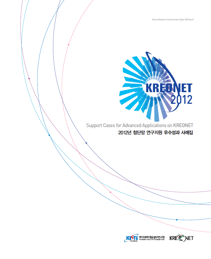 KREONET2012 Support Cases for Advanced Applications on KREONET/2012년 첨단망 연구지원 우수성과 사례집(KREONET, KISTI 한국과학기술정보연구원)/Korea Research Environment Open NETwork